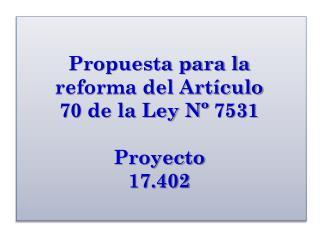 Propuesta para la reforma del Artículo  70 de la Ley Nº  7531 Proyecto 17.402