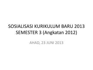 S OSIALISASI KURIKULUM BARU  2013 SEMESTER 3 (Angkatan 2012)