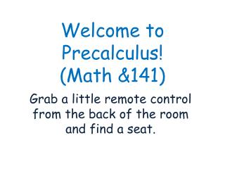 Welcome to  Precalculus ! (Math &141)