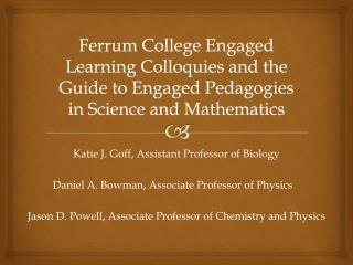 Katie J. Goff, Assistant Professor of  Biology Daniel  A. Bowman, Associate Professor of  Physics
