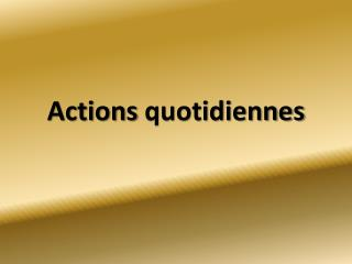 Actions quotidiennes