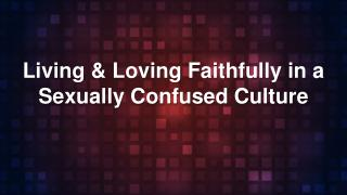 Living & Loving Faithfully in a Sexually Confused Culture