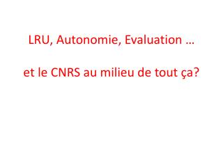 LRU, Autonomie, Evaluation � et le CNRS au milieu de tout �a?