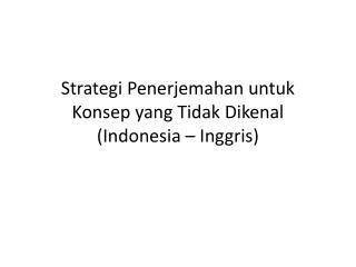 Strategi Penerjemahan untuk Konsep yang Tidak Dikenal (Indonesia – Inggris)