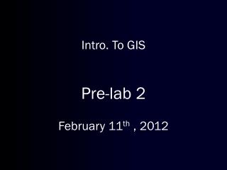 Intro. To GIS Pre-lab 2 February 11 th  ,  2012