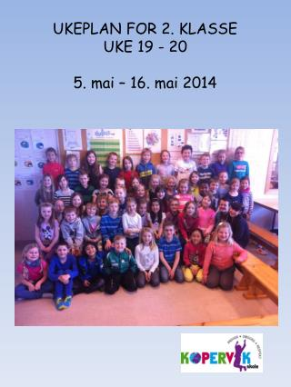 UKEPLAN FOR 2. KLASSE UKE  19 - 20 5 .  mai –  16. mai  2014