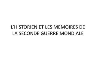 L'HISTORIEN ET LES MEMOIRES DE LA SECONDE GUERRE MONDIALE