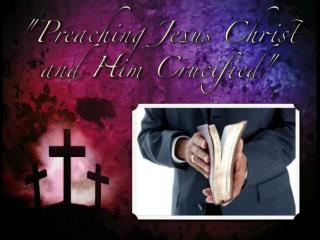 """Preaching Jesus Christ and Him Crucified"""