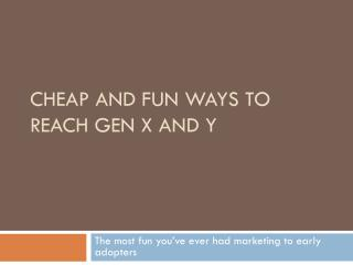 Cheap and Fun Ways to Reach Gen X and Y