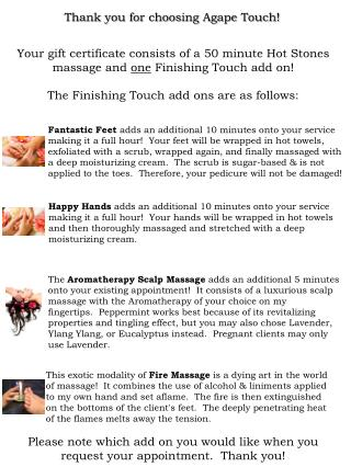 Your gift certificate consists of a 50 minute Hot Stones massage and  one  Finishing Touch add on!