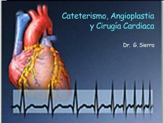 Cateterismo, Angioplastia  y Cirugía Cardiaca Dr .   G. Sierra