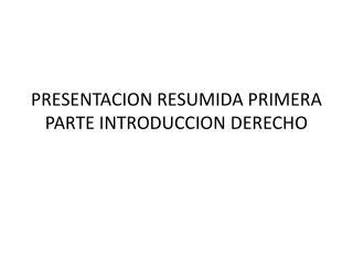 PRESENTACION RESUMIDA PRIMERA PARTE INTRODUCCION DERECHO
