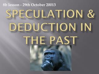 SPECULATION & DEDUCTION IN THE PAST