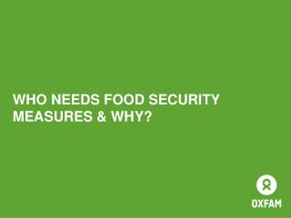 WHO NEEDS FOOD SECURITY MEASURES & WHY?