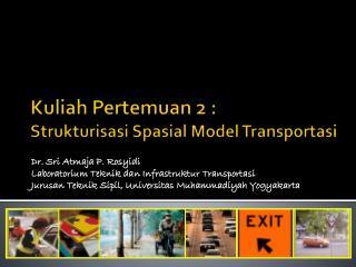Kuliah Pertemuan 2 :  Strukturisasi Spasial  Model  Transportasi