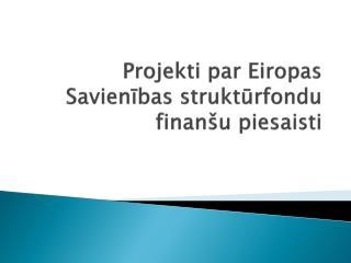 Projekti par Eiropas Savienības struktūrfondu finanšu piesaisti