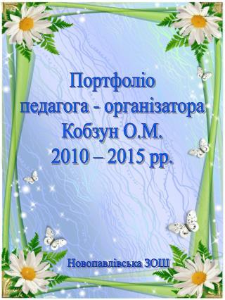 Портфоліо педагога -  організатора Кобзун  О.М. 2010 – 2015 рр.
