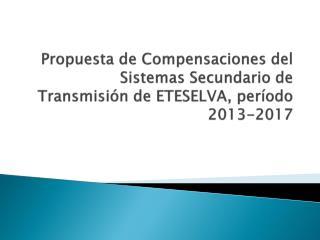 Propuesta de Compensaciones del Sistemas Secundario de Transmisión de ETESELVA, período 2013-2017