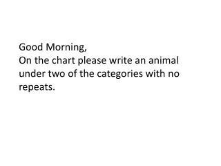Good Morning,  On the chart please write  an animal under two of the categories with no repeats.