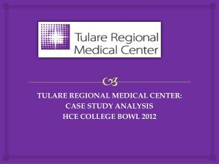 TULARE REGIONAL MEDICAL CENTER: CASE STUDY ANALYSIS HCE COLLEGE BOWL 2012