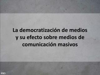 La  democratización  de  medios y su efecto sobre medios  de  comunicación masivos
