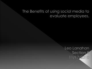 The Benefits of using social media to evaluate employees. Leo  Lanahan Section 8  11/17/2010