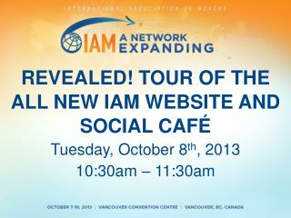 REVEALED! TOUR OF THE ALL NEW IAM WEBSITE AND SOCIAL  CAFÉ  Tuesday,  October  8 th , 2013