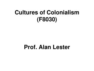 Cultures of Colonialism (F8030) Prof. Alan Lester