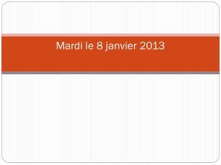 Mardi le 8  janvier  2013