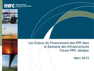 Les Enjeux du Financement des PPP dans le Domaine des Infrastructures Forum PPP, Abidjan Mars 2012