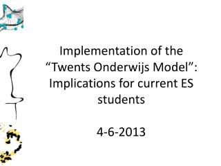 "Implementation of the "" Twents  Onderwijs Model"": Implications for current ES students 4-6-2013"
