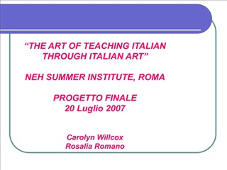 THE ART OF TEACHING ITALIAN THROUGH ITALIAN ART   NEH SUMMER INSTITUTE, ROMA  PROGETTO FINALE 20 Luglio 2007   Carolyn
