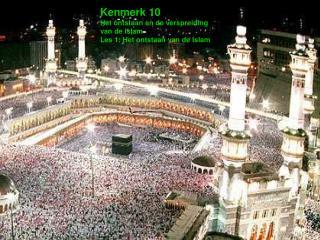 Kenmerk 10 Het ontstaan en de verspreiding van de islam Les 1: Het ontstaan van de Islam