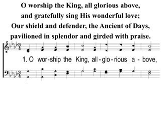O worship the King, all glorious above, and gratefully sing His wonderful love;