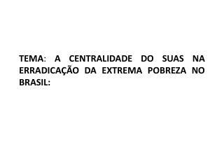 TEMA :  A CENTRALIDADE DO SUAS NA ERRADICAÇÃO DA EXTREMA POBREZA NO BRASIL: