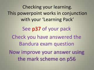 Checking  your learning. This  powerpoint  works in conjunction with your 'Learning Pack'
