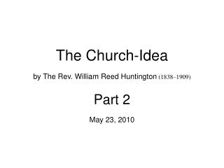 The Church-Idea by The Rev. William Reed Huntington 1838 1909 Part 2 May 23, 2010