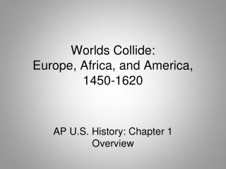 Worlds Collide:  Europe, Africa, and America,  1450-1620