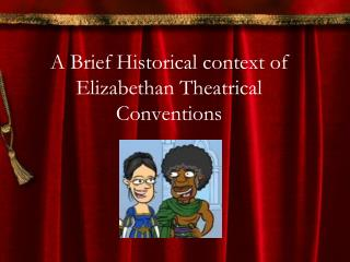 A Brief Historical context of Elizabethan Theatrical  Conventions