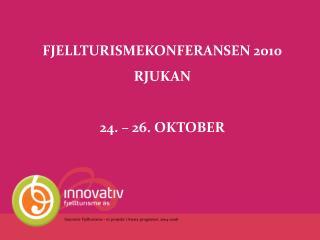 FJELLTURISMEKONFERANSEN 2010 RJUKAN 24. – 26. OKTOBER