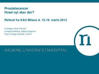 Prostatacancer Hvad nyt sker der? Referat fra EAU Milano d. 15-19. marts 2013