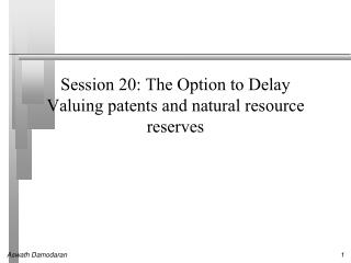 Session 20:  The Option to Delay Valuing patents and natural resource reserves