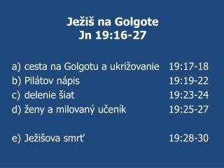 Ježiš na Golgote Jn 19:16-27 cesta na Golgotu a ukrižovanie 19:17-18 Pilátov nápis 19:19-22