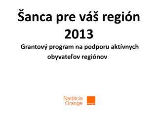 Šanca pre  váš  región  2013 Grantový program na  podporu aktívnych  obyvateľov regiónov
