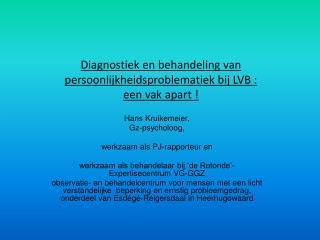 Diagnostiek en behandeling van persoonlijkheidsproblematiek bij LVB :  een vak apart !