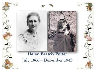 Helen Beatrix Potter July 1866 – December 1943