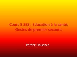 Cours 5 SES : Education � la sant�: Gestes de premier secours.