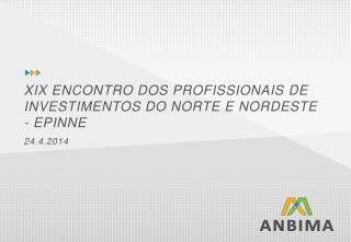 XIX ENCONTRO  DOS  PROFISSIONAIS  DE INVESTIMENTOS DO NORTE E NORDESTE  - EPINNE 24.4.2014