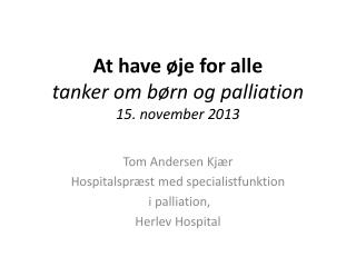 At have øje for alle tanker om børn og  palliation 15. november 2013