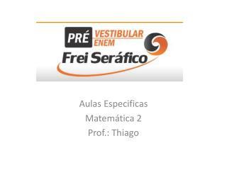 Aulas Especificas  Matemática 2 Prof.: Thiago